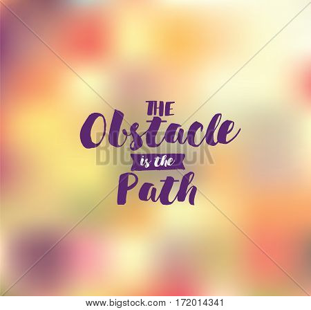 The obstacle is the path. Inspirational quote, motivation. Typography for poster, invitation, greeting card or t-shirt. Vector lettering, inscription, calligraphy design. Text background