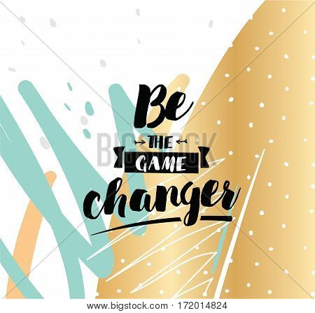 Be the game changer. Inspirational quote, motivation. Typography for poster, invitation, greeting card or t-shirt. Vector lettering, inscription, calligraphy design. Text background
