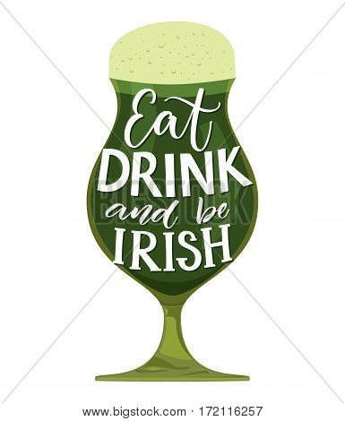 Eat, drink and be irish. Funny St. Partick's day quote. Typography on glass with green beer isolated on white background. Vector design for t-shirts and greeting cards