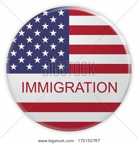 USA Politics Concept Badge: US Immigration Button With American Flag 3d illustration on white background