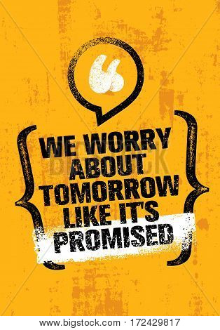 We Worry About Tomorrow Like It's Promised. Inspiration Creative Motivation Quote. Vector Typography Banner Design Concept On Grunge Wall Background
