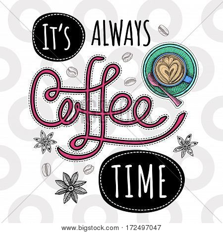Coffee vector quote. It is always coffee time, cup, coffee beans, cappuccino, star anise. Lettering, quote. Hand drawn design elements.