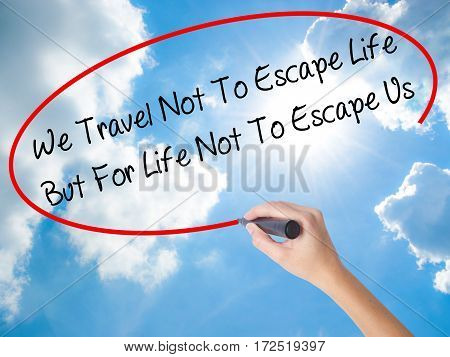 Woman Hand Writing We Travel Not To Escape Life But For Life Not To Escape Us   With Black Marker On