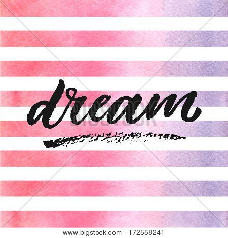 Dream hand drawn lettering on watercolor stripes in violet and pink colors. Template for design. Vector illustration. Inspirational quote.