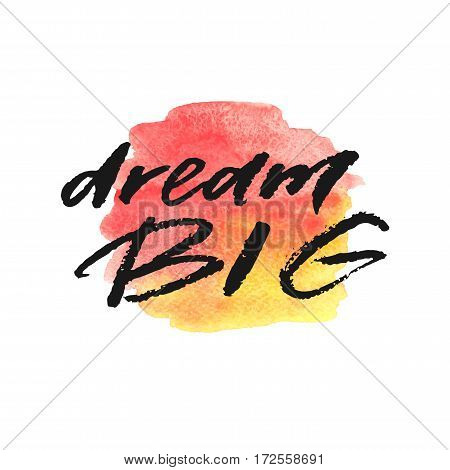 Dream big hand drawn lettering on watercolor splash in red and yellow colors. Template for design. Vector illustration. Inspirational quote.