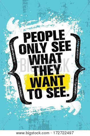 People Only See What They Want To See. Inspiring Creative Motivation Quote Template. Vector Typography Banner Design Concept On Grunge Texture Rough Background
