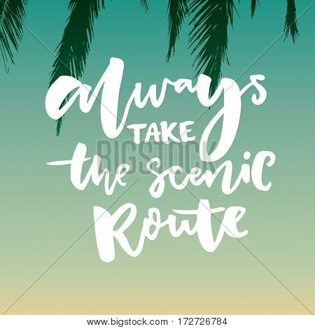 Always take the scenic route. Inspirational quote about life and travel. Hand lettering saying on tropical gradient background.