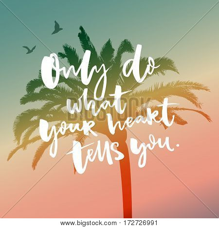 Only do what your heart tells you, Inspirational saying on filtered silhouette of tropical palm tree