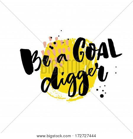 Be a goal digger. Motivation saying, rough typography on yellow stain.