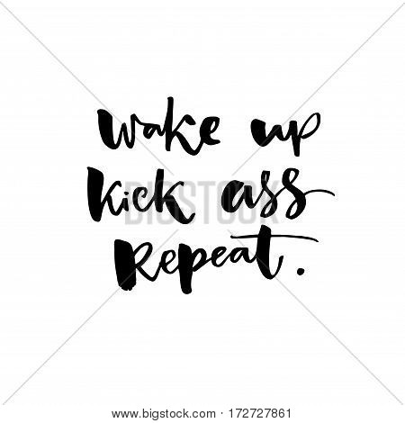 Wake up, kick ass, repeat. Inspiration saying for motivational posters and t-shirt. Black quote on white background.