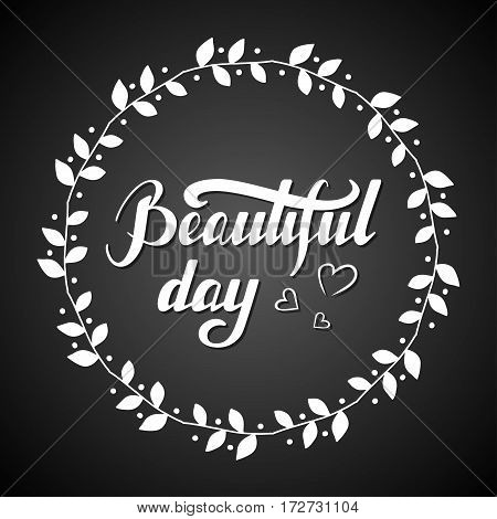 Hand written lettering Beautiful day made in vector. Inspiration hand drawn floral wreath with quote script. Floral wreath with inspirational text for poster or card design on a chalkboard.