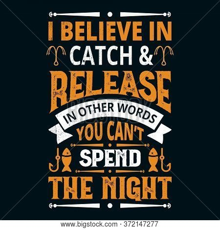 I Believe In Catch & Release In Other Words You Can't Spend The Night - Fishing T Shirts Design,vect