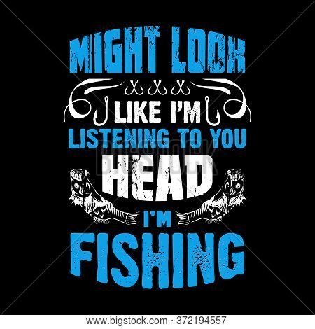 Might Look Like I'm Listening To You Head I'm Fishing - Fishing T Shirts Design,vector Graphic, Typo