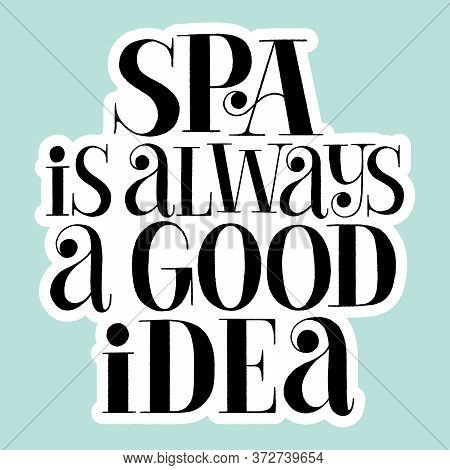 Spa Is Always A Good Idea. Hand-drawn Lettering Quote For Spa. Vector Sticker Template. Philosophy F