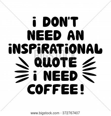 I Dont Need An Inspirational Quote I Need Coffee. Motivation Quote. Cute Hand Drawn Bauble Lettering