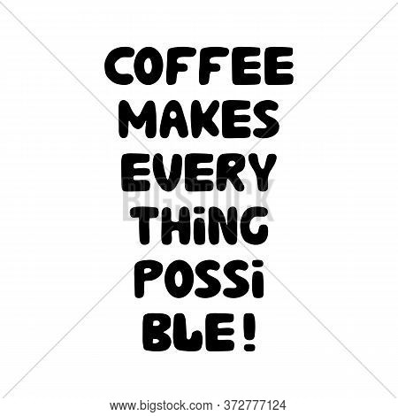 Coffee Makes Everything Possible. Motivation Quote. Cute Hand Drawn Bauble Lettering. Isolated On Wh