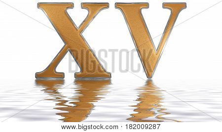 Roman Numeral Xv, Quindecim, 15, Fifteen, Reflected On The Water Surface, Isolated On  White, 3D Ren