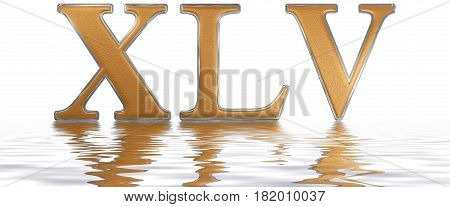 Roman Numeral Xlv, Quinque Et Quadraginta, 45, Forty Five, Reflected On The Water Surface, Isolated