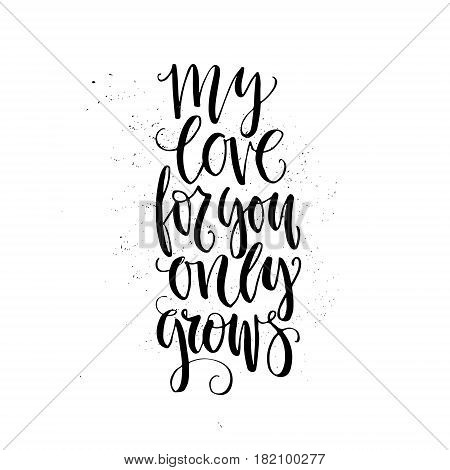 Unique lettering poster with a phrase My Love For You Only Grows. Unique typography. Lettering design for card, t-shirt.