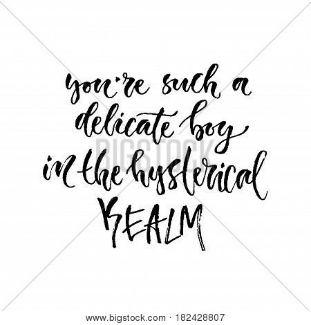 Vector hand drawn calligraphy. Inspirational phrase. Modern print design. You're such a delicate boy in the hysterical realm