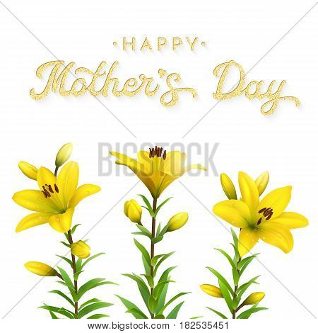 Floral greeting card for Mothers Day with glitter texture lettering text. Three realistic yellow lilies with water drops isolated on white background. Spring vector illustration.
