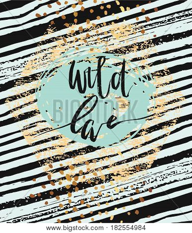 Wild love lettering phase card template.Hand drawn vector lettering phrase. Ink illustration. Modern brush stroked background with gold texture.