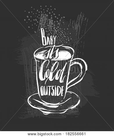 Baby its cold outside.Handwritten ink Lettering on hot drink cup shape coffee tea cocoa hot chocolate. Calligraphy style romantic winter quote on cup silhouette isolated on black chalkboard