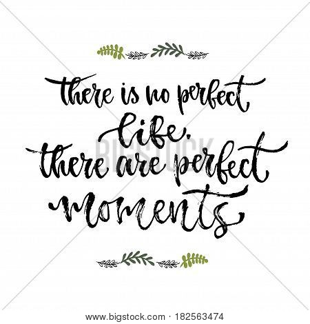 Inspirational phrase. There is no perfect life there are perfect moments. Hand lettering calligraphy. Vector illustration for print design.