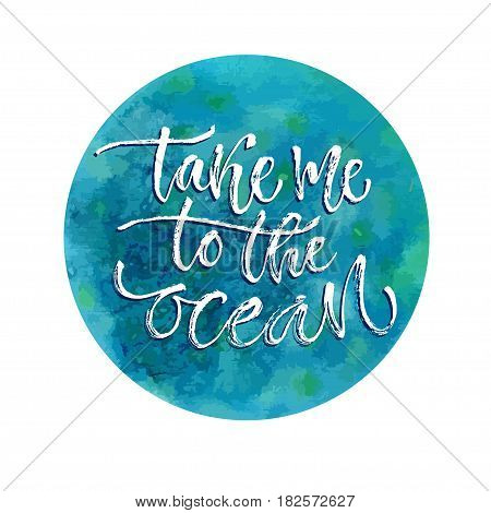 Take me to the ocean. Vector inspirational calligraphy. Summer print and t-shirt design.