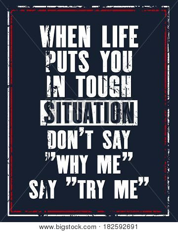 Inspiring motivation quote with text When Life Puts You In Tough Situation Do Not Say Why My Say Try Me. Vector typography poster design concept. Distressed old metal sign texture.