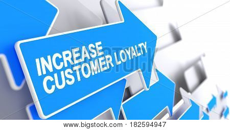 Increase Customer Loyalty, Message on the Blue Cursor. Increase Customer Loyalty - Blue Cursor with a Inscription Indicates the Direction of Movement. 3D Render.