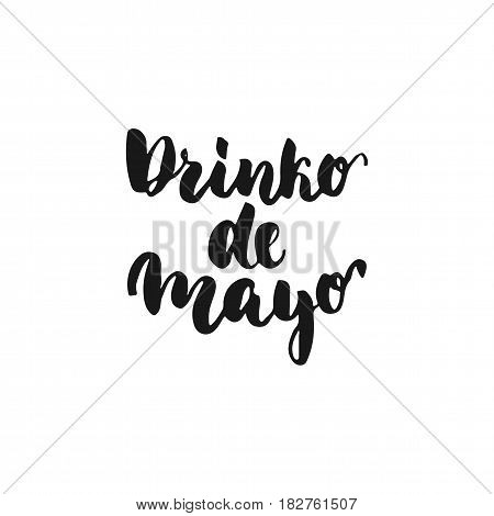 Drinco de Mayo. Cinco de Mayo mexican hand drawn lettering phrase isolated on the white background. Fun brush ink inscription for photo overlays greeting card or t-shirt print poster design