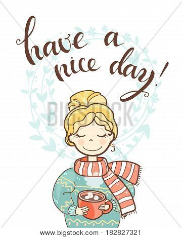 A sweet rosy dreaming girl with a cup of drink. Handwritten phrase Have a nice day. Vector hand drawn illustration
