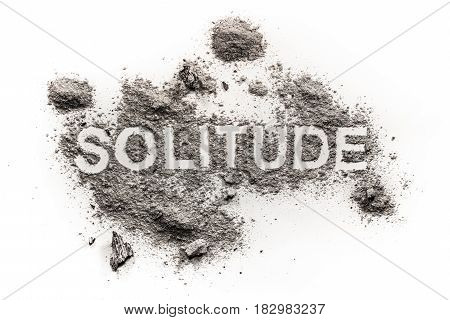 Solitude word written in grey dirt as psychology emotion problem of depression loneliness sadness abandoned solitude emptiness. Mental and social void concept