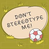 Text sign showing Don T Stereotype Me. Conceptual photo any thought widely adopted by specific types individuals Soccer Ball on the Grass and Blank Outlined Round Color Shape photo. poster