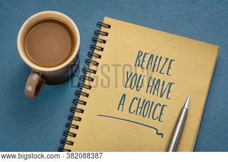 realize you have a choice - inspirational reminder, handwriting in a sketchbook with coffee, business, education and personal development cocnept