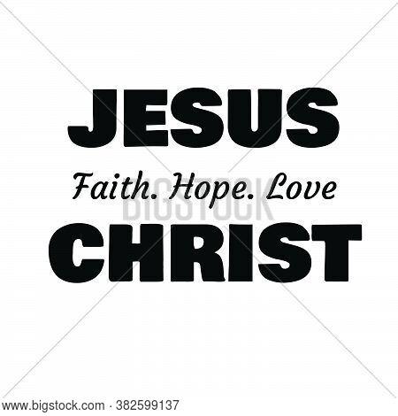 Jesus Christ, Faith, Hope, Love, Christian Faith, Typography For Print Or Use As Poster, Card, Flyer