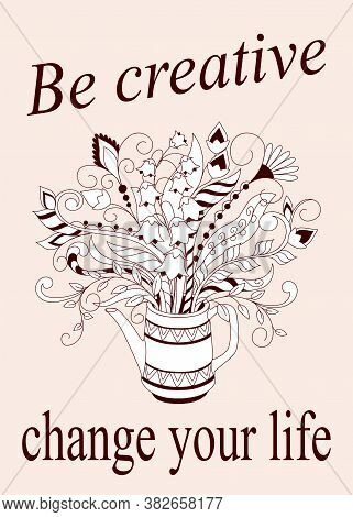 Slogan Be Creative Change Your Life With Doodle Floral Bouquet In The Teapot. Monochrome Contour Ill