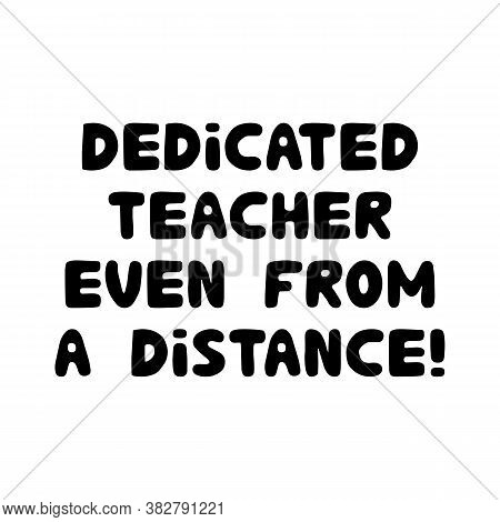 Dedicated Teacher Even From A Distance. Education Quote. Cute Hand Drawn Doodle Bubble Lettering. Is