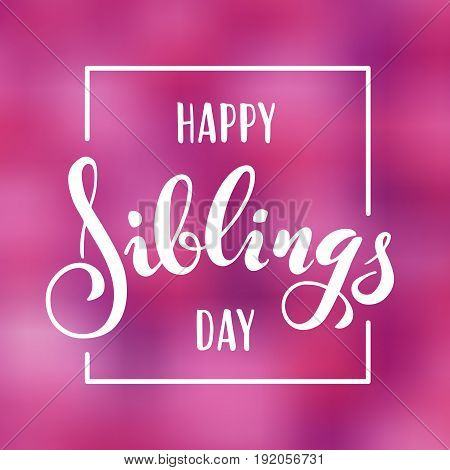 Happy Siblings Day greeting. Hand drawn lettering for greeting card on blurred background