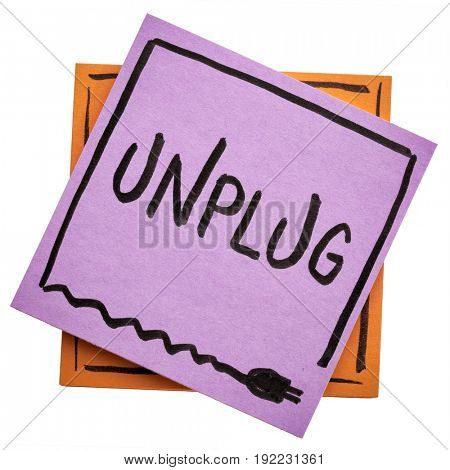 unplug  - lifestyle or information overload concept  - handwriting on an isolated sticky note