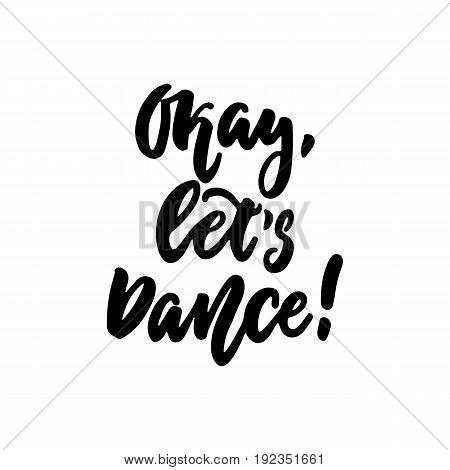 Okay, let's dance- hand drawn dancing lettering quote isolated on the white background. Fun brush ink inscription for photo overlays, greeting card or t-shirt print, poster design