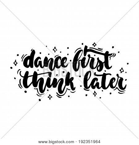 Dance first think later - hand drawn dancing lettering quote isolated on the white background. Fun brush ink inscription for photo overlays, greeting card or t-shirt print, poster design