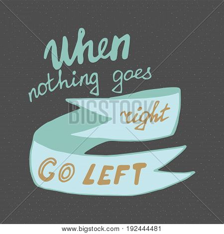 Motivational quote in hand drawn style. When nothing goes right go left. Vector illustration