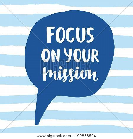 Focus on Your Mission motivational quote. Hand written lettering in speech bubble. Business concept. Vector illustration.