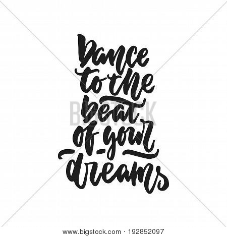 Dance to the beat of your dreams - hand drawn dancing lettering quote isolated on the white background. Fun brush ink inscription for photo overlays, greeting card or t-shirt print, poster design