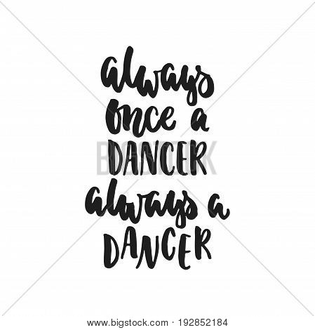 Always once a dancer always a dancer - hand drawn dancing lettering quote isolated on the white background. Fun brush ink inscription for photo overlays, greeting card or t-shirt print, poster design