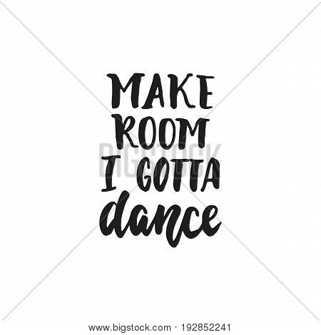 Make room I gotta dance - hand drawn dancing lettering quote isolated on the white background. Fun brush ink inscription for photo overlays, greeting card or t-shirt print, poster design