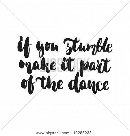 If you stumble make it part of the dance - hand drawn dancing lettering quote isolated on the white background. Fun brush ink inscription for photo overlays, greeting card or print, poster design