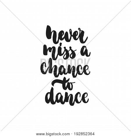 Never miss a chance to dance - hand drawn dancing lettering quote isolated on the white background. Fun brush ink inscription for photo overlays, greeting card or t-shirt print, poster design